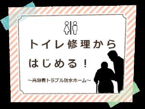 トイレ修理からはじめる!~高齢者トラブル防水ホーム~